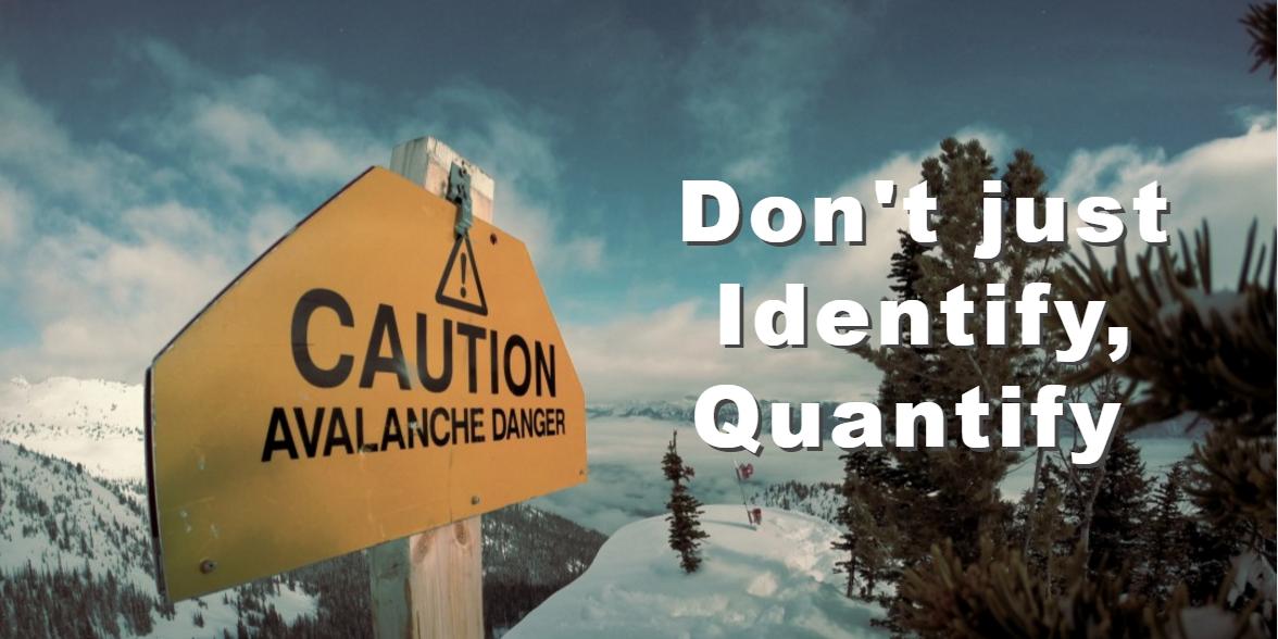 Don't Identify Risk - Quantify Risk!